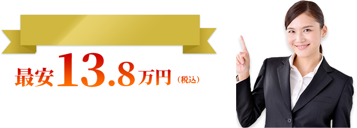 必要なサービスだけを厳選したセットプラン 最安13.8万円(税込) 余計な追加費用なしで対応いたします。