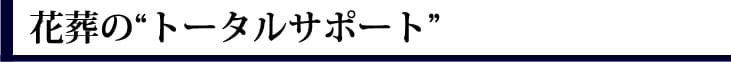 """花葬の""""トータルサポート"""""""